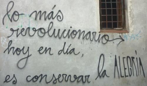 lo mas revolucionario hoy en día es conservar la alegría mario benedetti